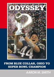 Odyssey - From Blue Collar, Ohio to Super Bowl Champion ebook by Aaron M. Smith