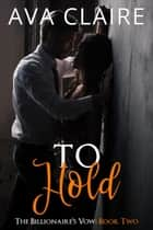 To Hold - The Billionaire's Vow, #2 ebook by Ava Claire