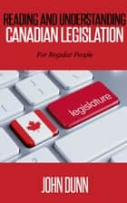Reading and Understanding Canadian Legislation: For Regular People ebook by John Dunn