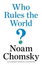 Who Rules the World? eBook by Noam Chomsky