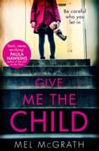 Give Me the Child: the most gripping psychological thriller of the year ebook by Mel McGrath