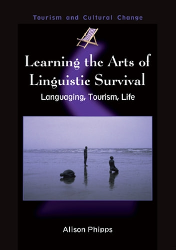 Learning the Arts of Linguistic Survival - Languaging, Tourism, Life ebook by Dr. Alison Phipps