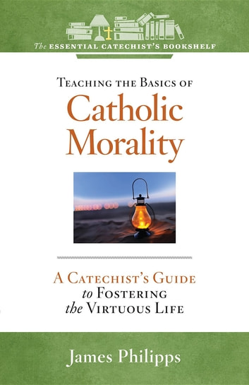 Teaching the Basics of Catholic Morality - A Catechist's Guide to Fostering the Virtuous Life ebook by James Philipps