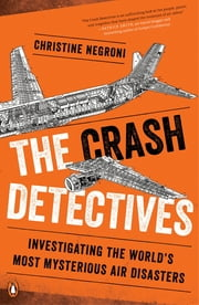 The Crash Detectives - Investigating the World's Most Mysterious Air Disasters ebook by Christine Negroni
