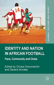 Identity and Nation in African Football - Fans, Community and Clubs ebook by Chuka Onwumechili,Gerard Akindes