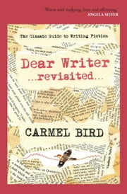 Dear Writer Revisited - The Classic Guide to Writing Fiction ebook by Carmel Bird
