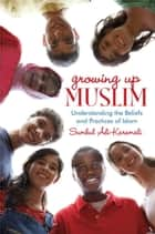 Growing Up Muslim - Understanding the Beliefs and Practices of Islam ebook by Sumbul Ali-Karamali