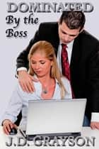 Dominated by the Boss Series ebook by J.D. Grayson