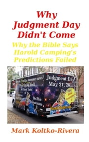Why Judgment Day Didn't Come: Why Harold Camping's Predictions Failed ebook by Mark Koltko-Rivera