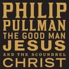 The Good Man Jesus and the Scoundrel Christ audiobook by Philip Pullman