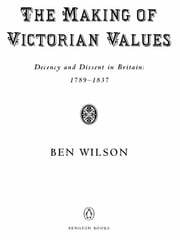 The Making of Victorian Values - Decency and Dissent in Britain: 1789-1837 ebook by Ben Wilson