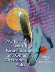 A Teacher's Guide to Working with Paraeducators and Other Classroom Aides ebook by Morgan, Jill