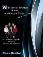 99 Essential Business Idioms and Phrasal Verbs: Succeed in an English-Speaking Business Environment ebook by Zhanna Hamilton
