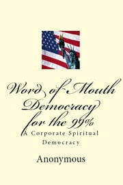 Word of Mouth Democracy for the 99% - A Corporate Spiritual Democracy ebook by Anonymous