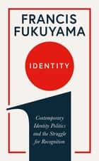 Identity - Contemporary Identity Politics and the Struggle for Recognition ebook by Francis Fukuyama