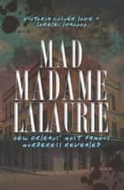 Mad Madame LaLaurie - New Orleans' Most Famous Murderess Revealed ebook by Victoria Cosner Love, Lorelei Shannon