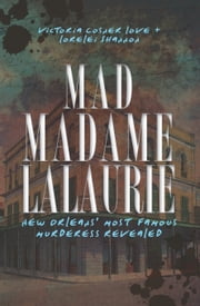 Mad Madame Lalaurie - New Orleans' Most Famous Murderess Revealed ebook by Victoria Cosner Love,Lorelei Shannon