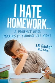 I Hate Homework... - A Parents' Guide Making It Through The Night ebook by J.B. Decker M.S. Educ.