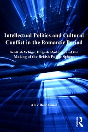 Intellectual Politics and Cultural Conflict in the Romantic Period - Scottish Whigs, English Radicals and the Making of the British Public Sphere ebook by Alex Benchimol