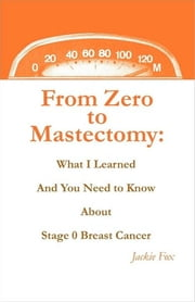 From Zero to Mastectomy - What I Learned and You Need to Know About Stage 0 eBook by Jackie Fox