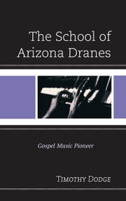 The School of Arizona Dranes - Gospel Music Pioneer ebook by Timothy Dodge