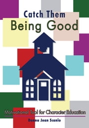 Catch Them Being Good - Motivational Tool for Character Education ebook by Donna Jean Scanio
