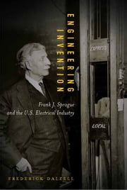 Engineering Invention: Frank J. Sprague and the U.S. Electrical Industry ebook by Frederick Dalzell