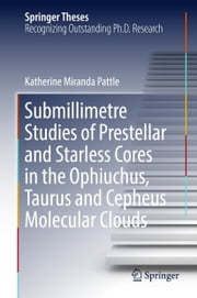Submillimetre Studies of Prestellar and Starless Cores in the Ophiuchus, Taurus and Cepheus Molecular Clouds ebook by Katherine Miranda Pattle