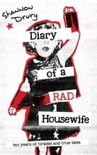 Diary of a Rad Housewife - Ten Years of Tirades and True Tales ebook by Shannon Drury