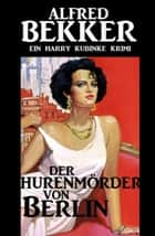Harry Kubinke - Der Hurenmörder von Berlin ebook by Alfred Bekker