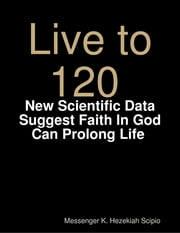 Live to 120, Die Healthily: New Scientific Data Suggest Faith In God Can Prolong Life World Under God's Judgement ebook by Messenger K. Hezekiah Scipio