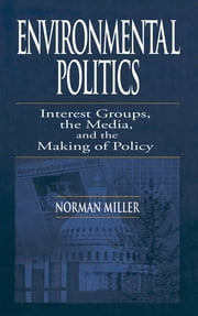 Environmental Politics - Interest Groups, the Media, and the Making of Policy ebook by Norman Miller