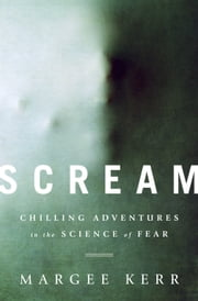 Scream - Chilling Adventures in the Science of Fear ebook by Margee Kerr