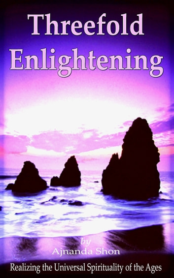 Threefold Enlightening - Realizing the Universal Spirituality of the Ages ebook by Ajnanda Shon