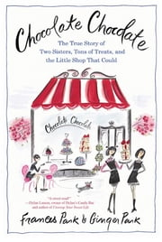 Chocolate Chocolate - The True Story of Two Sisters, Tons of Treats, and the Little Shop That Could ebook by Frances Park,Ginger Park