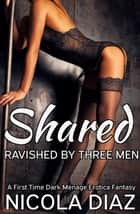 Shared and Ravished by Three Men- A First Time Dark Menage Erotica Fantasy ebook by Nicola Diaz