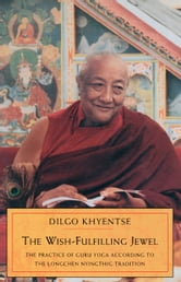 The Wish-Fulfilling Jewel - The Practice of Guru Yoga according to the Longchen Nyingthig Tradition ebook by Dilgo Khyentse Rinpoche