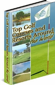 Top Golf Courses and Resorts Around the World ebook by Boba Fett