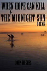When Hope Can Kill & the Midnight Sun Poems ebook by John Hughes