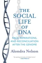 The Social Life of DNA - Race, Reparations, and Reconciliation After the Genome ebook by Alondra Nelson