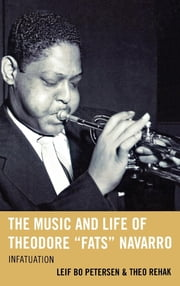 "The Music and Life of Theodore ""Fats"" Navarro - Infatuation ebook by Leif Bo Petersen,Theo Rehak"