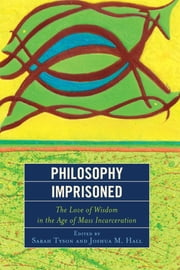 "Philosophy Imprisoned - The Love of Wisdom in the Age of Mass Incarceration ebook by Sarah Tyson,Joshua M. Hall,Eric Anthamatten,Anders ""Andy"" Benander III,Natalie Cisneros,Michael DeWilde,Vincent Greco,Timothy Greenlee,Spoon Jackson,Arlando ""Tray"" Jones III,Drew Leder,Chris Lenn,John Douglas Macready,Lisa McLeod,William Muth,Cynthia Nielsen,Aislinn O'Donnell,Andre Pierce,Atif Rafay,Ginger Walker"