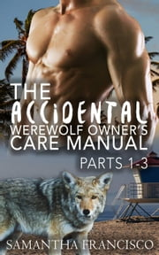 The Accidental Werewolf Owner's Care Manual - Parts 1-3 - Gay BDSM Love Stories, #4 ebook by Samantha Francisco