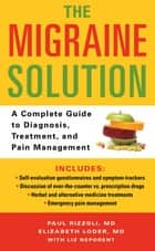 The Migraine Solution - A Complete Guide to Diagnosis, Treatment, and Pain Management ebook by Liz Neporent, Paul Rizzoli, M.D.,...