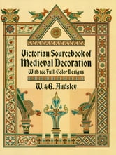 Victorian Sourcebook of Medieval Decoration: With 166 Full-Color Designs ebook by W. & G. Audsley