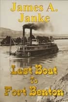 Last Boat to Fort Benton ebook by James A. Janke