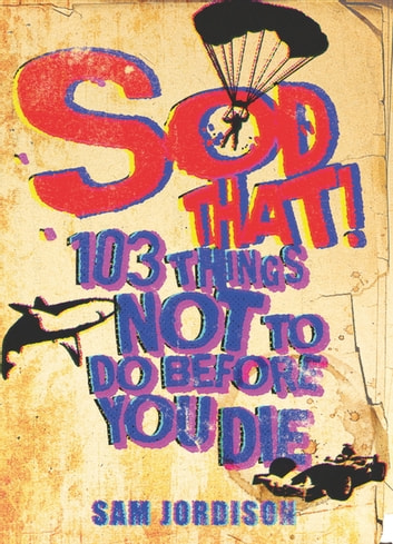 Sod That! - 103 Things Not To Do Before You Die ebook by Sam Jordison
