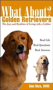 What About Golden Retrievers - The Joy and Realities of Living with a Golden ebook by Daniel Rice, DVM