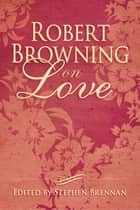 Robert Browning on Love ebook by Stephen Brennan
