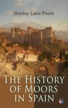 The History of Moors in Spain - The Last of the Goths, Wave of Conquest, People of Andalusia, The Great Khalif, Holy War, Cid the Challenger, Kingdom of Granada eBook by Stanley Lane-Poole